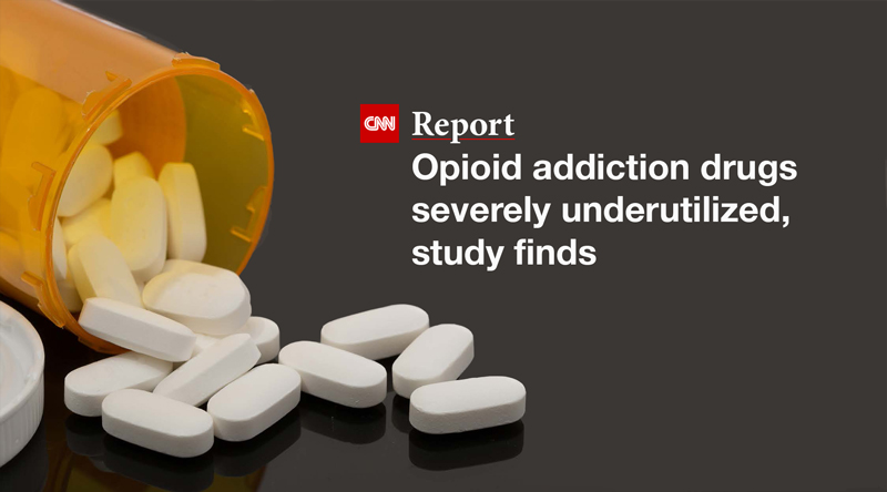 CNN Report: Opioid Addiction Drugs Severely Underutilized, Study Finds